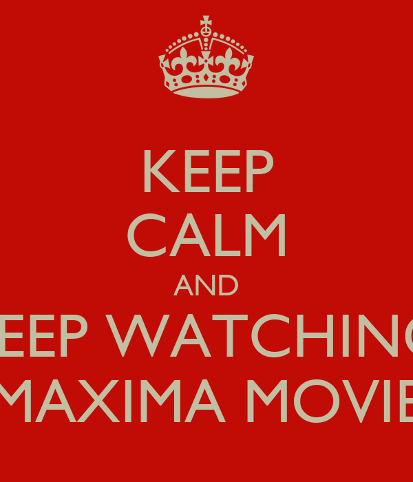 KEEP CALM AND kEEP WATCHING MAXIMA MOVIE