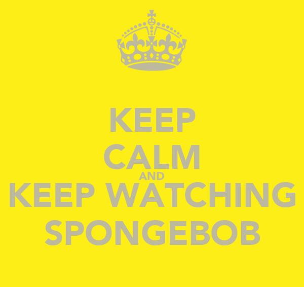 KEEP CALM AND KEEP WATCHING SPONGEBOB