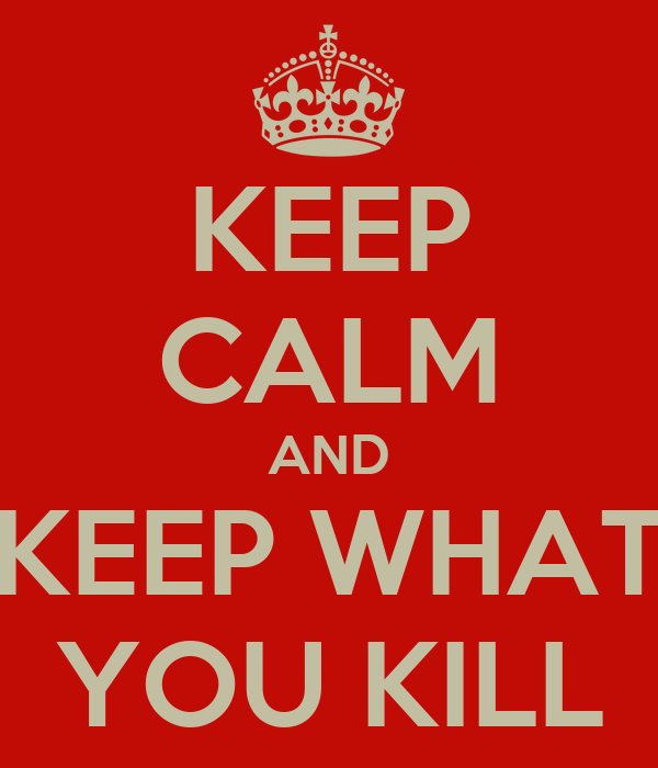 KEEP CALM AND KEEP WHAT YOU KILL