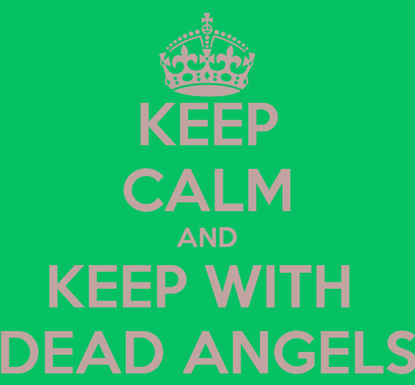 KEEP CALM AND KEEP WITH  DEAD ANGELS