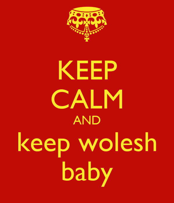 KEEP CALM AND keep wolesh baby
