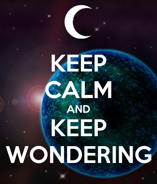 KEEP CALM AND KEEP WONDERING