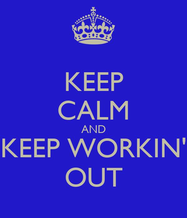 KEEP CALM AND KEEP WORKIN' OUT