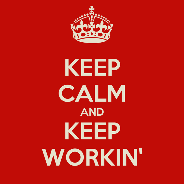 KEEP CALM AND KEEP WORKIN'