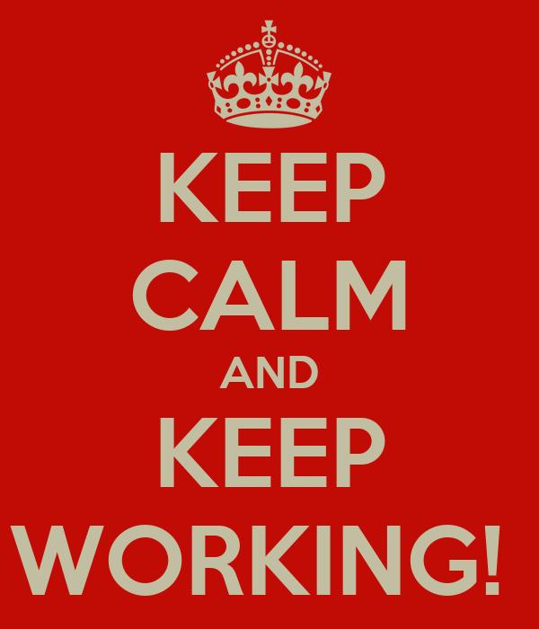 KEEP CALM AND KEEP WORKING!