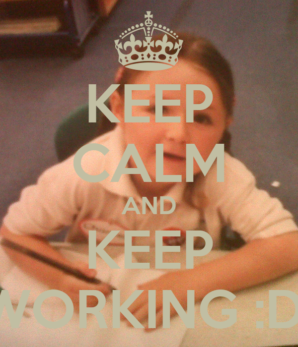 KEEP CALM AND KEEP WORKING :D