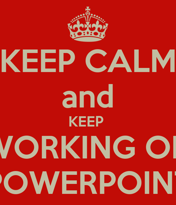 KEEP CALM and KEEP  WORKING ON POWERPOINT