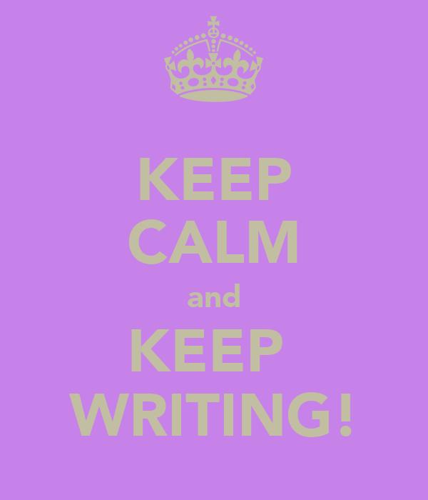 KEEP CALM and KEEP  WRITING!
