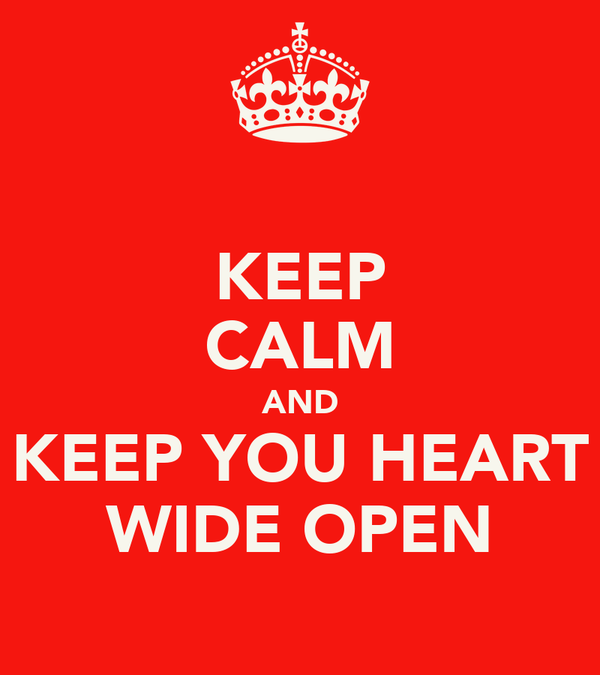KEEP CALM AND KEEP YOU HEART WIDE OPEN