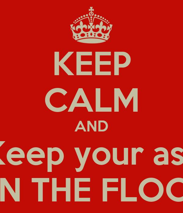 KEEP CALM AND Keep your ass ON THE FLOOR