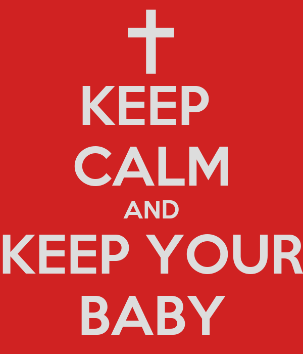 KEEP  CALM AND KEEP YOUR BABY