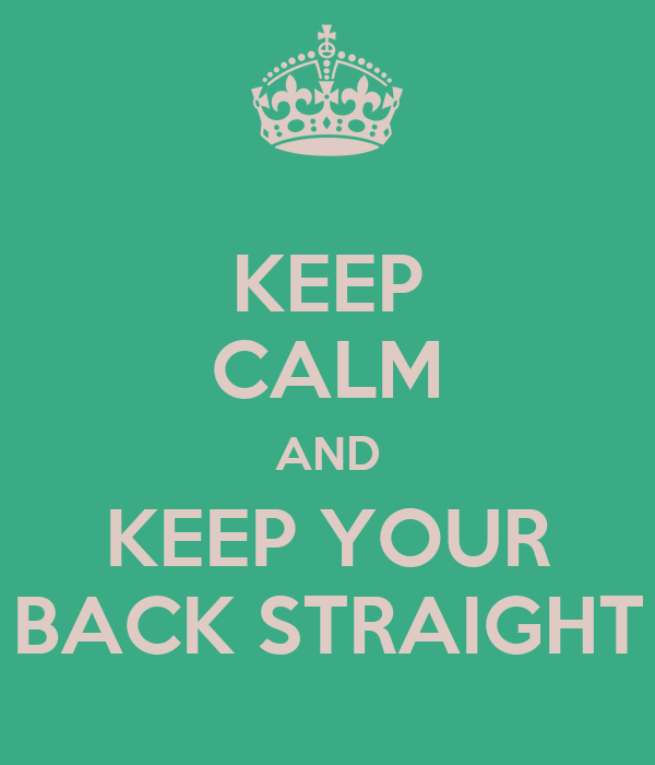 KEEP CALM AND KEEP YOUR BACK STRAIGHT