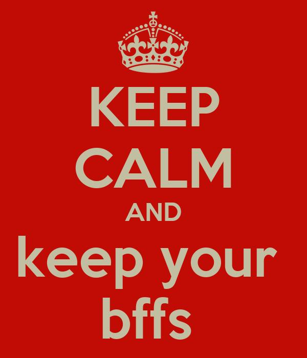 KEEP CALM AND keep your  bffs