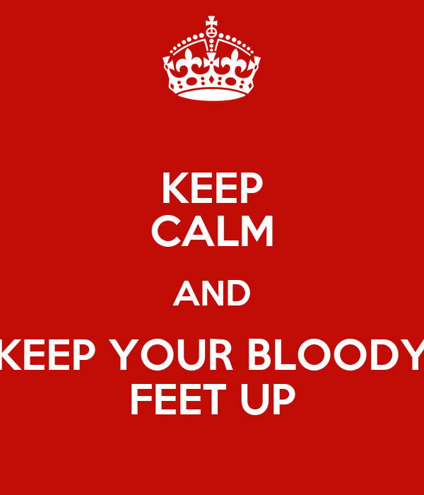 KEEP CALM AND KEEP YOUR BLOODY FEET UP