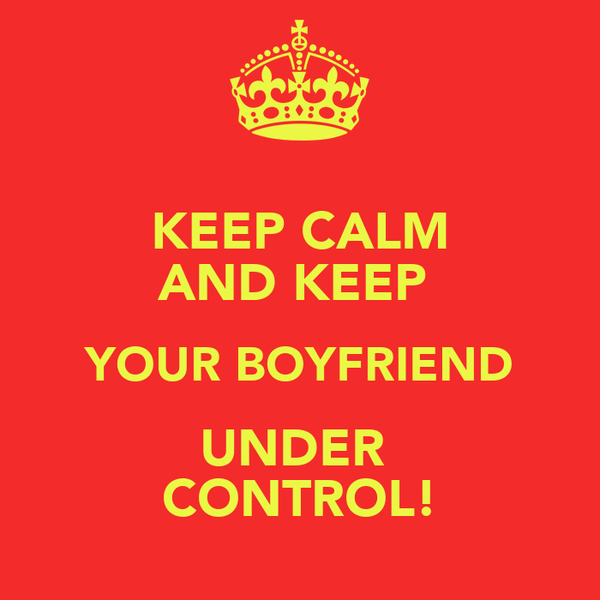 KEEP CALM AND KEEP  YOUR BOYFRIEND UNDER  CONTROL!