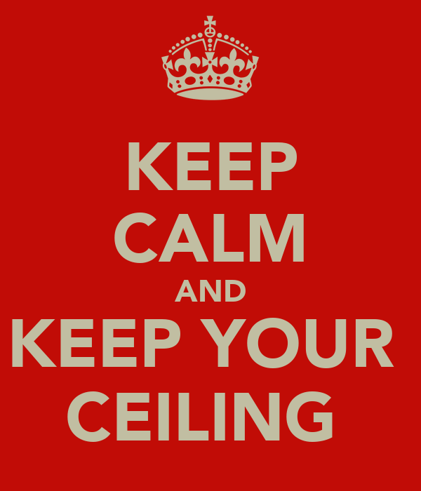 KEEP CALM AND KEEP YOUR  CEILING