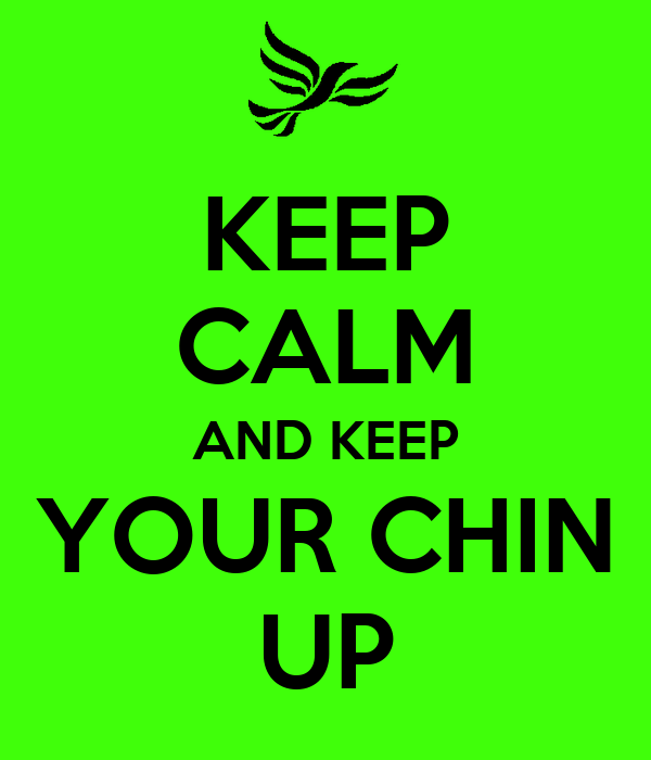 KEEP CALM AND KEEP YOUR CHIN UP