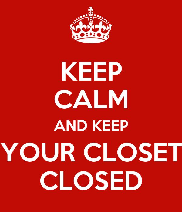 KEEP CALM AND KEEP YOUR CLOSET CLOSED