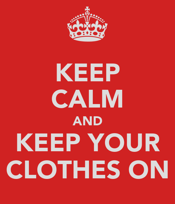 KEEP CALM AND KEEP YOUR CLOTHES ON