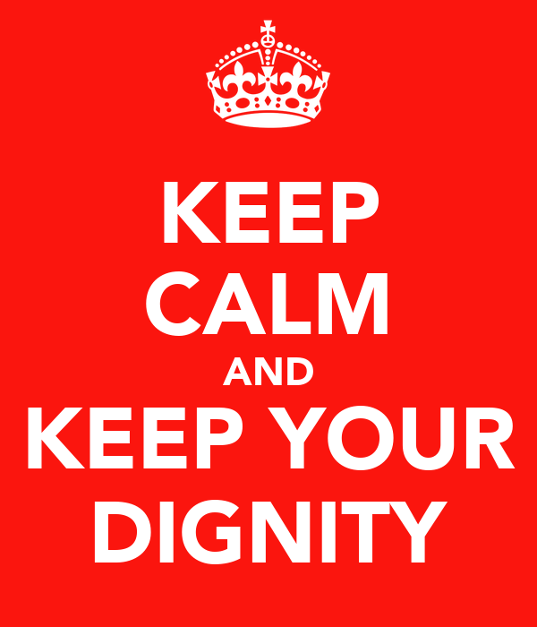 KEEP CALM AND KEEP YOUR DIGNITY