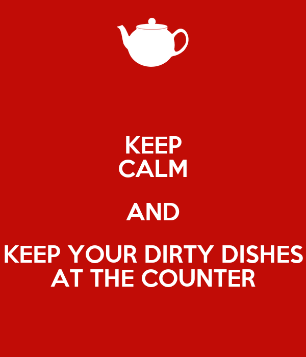 KEEP CALM AND KEEP YOUR DIRTY DISHES AT THE COUNTER