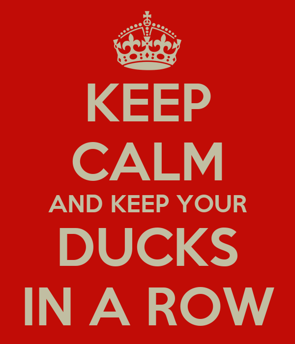 KEEP CALM AND KEEP YOUR DUCKS IN A ROW