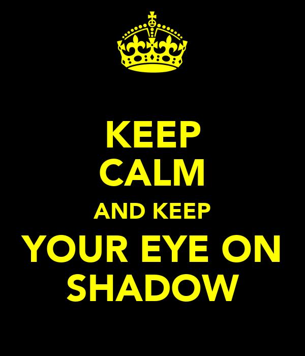 KEEP CALM AND KEEP YOUR EYE ON SHADOW