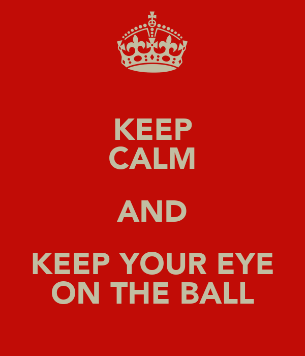 KEEP CALM AND KEEP YOUR EYE ON THE BALL