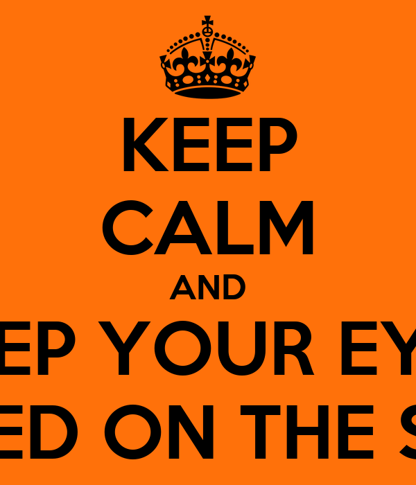 KEEP CALM AND KEEP YOUR EYES FIXED ON THE SUN