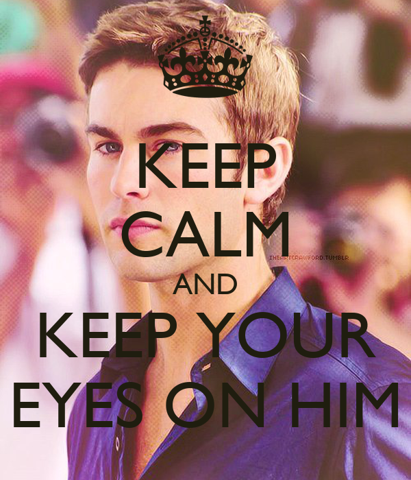 KEEP CALM AND KEEP YOUR EYES ON HIM