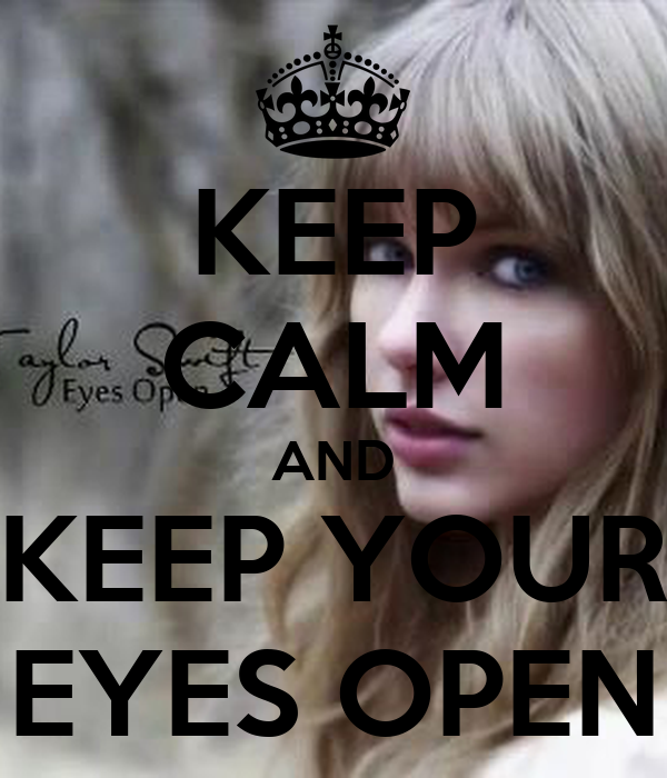 KEEP CALM AND KEEP YOUR EYES OPEN