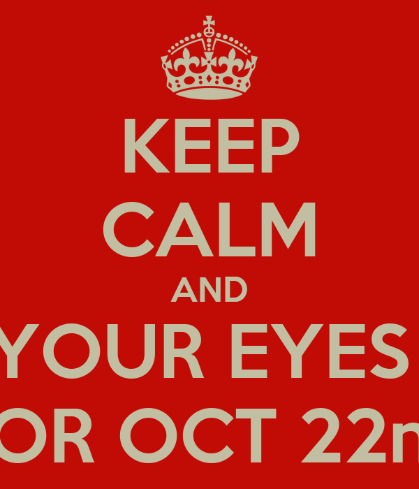 KEEP CALM AND KEEP YOUR EYES OPEN FOR OCT 22nd