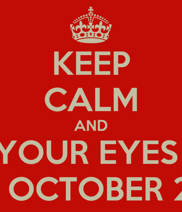 KEEP CALM AND KEEP YOUR EYES OPEN FOR OCTOBER 22nd
