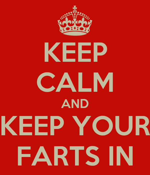 KEEP CALM AND KEEP YOUR FARTS IN