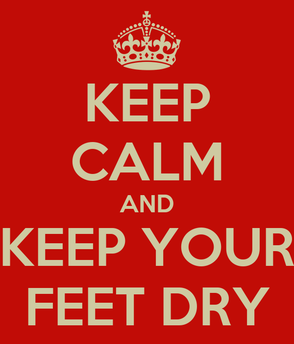 KEEP CALM AND KEEP YOUR FEET DRY