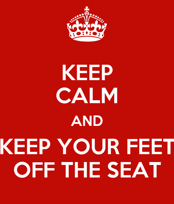 KEEP CALM AND KEEP YOUR FEET OFF THE SEAT
