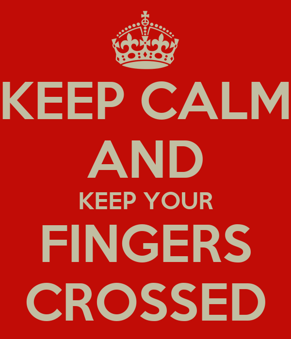 KEEP CALM AND KEEP YOUR FINGERS CROSSED