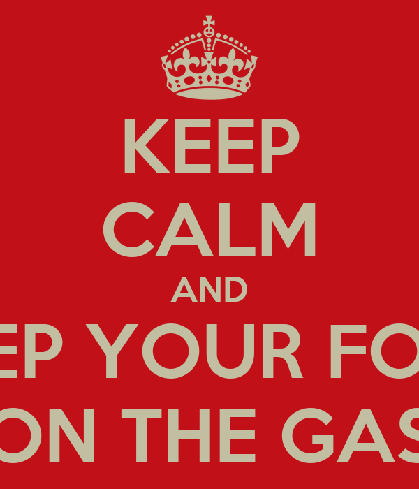 KEEP CALM AND KEEP YOUR FOOT ON THE GAS