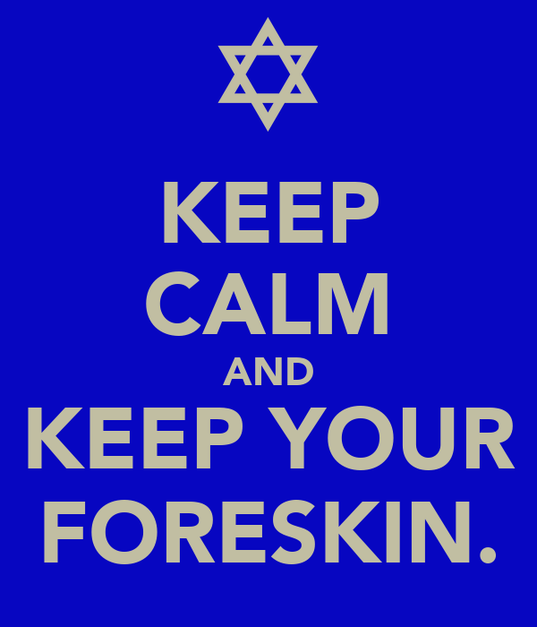 KEEP CALM AND KEEP YOUR FORESKIN.