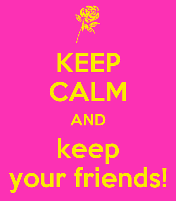KEEP CALM AND keep your friends!