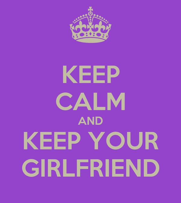 KEEP CALM AND KEEP YOUR GIRLFRIEND