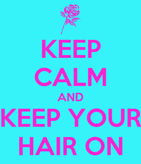 KEEP CALM AND KEEP YOUR HAIR ON