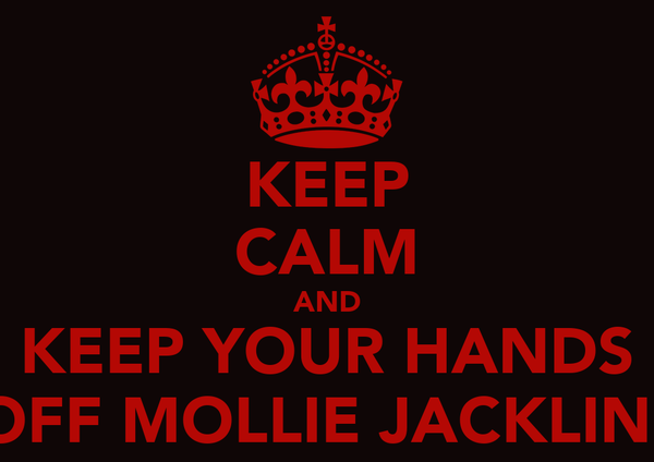 KEEP CALM AND KEEP YOUR HANDS OFF MOLLIE JACKLIN!