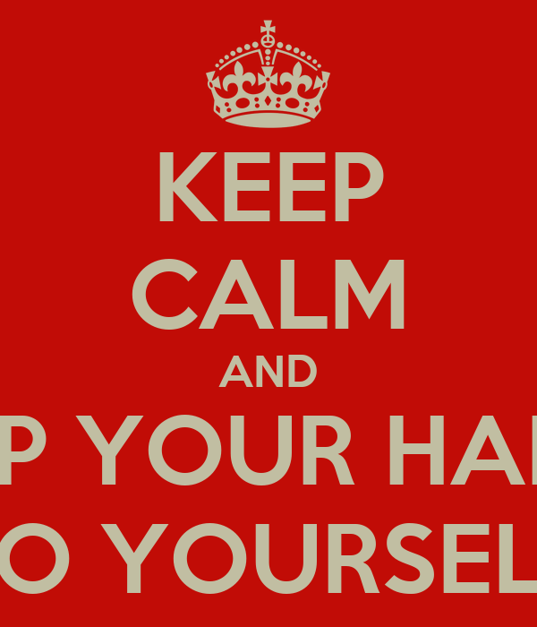 KEEP CALM AND KEEP YOUR HANDS TO YOURSELF