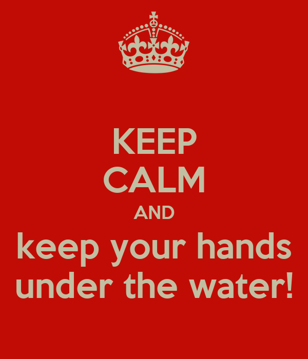 KEEP CALM AND keep your hands under the water!