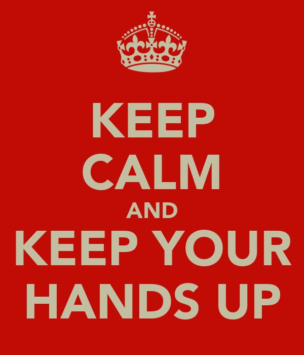 KEEP CALM AND KEEP YOUR HANDS UP
