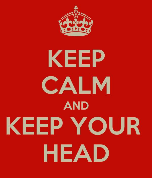 KEEP CALM AND KEEP YOUR  HEAD