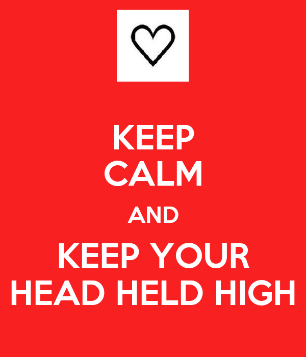 KEEP CALM AND KEEP YOUR HEAD HELD HIGH