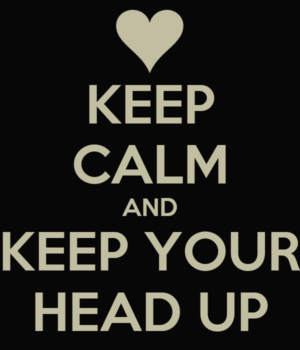 KEEP CALM AND KEEP YOUR HEAD UP