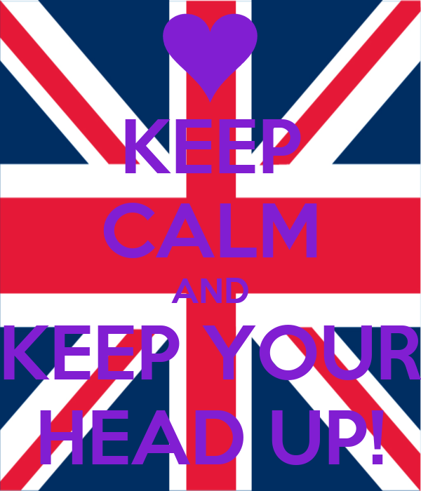 KEEP CALM AND KEEP YOUR HEAD UP!